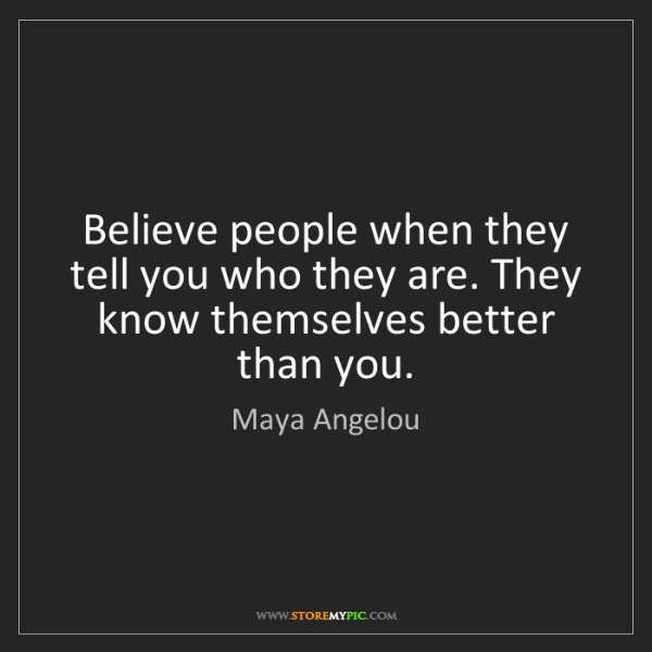 Maya Angelou: Believe people when they tell you who they are. They...