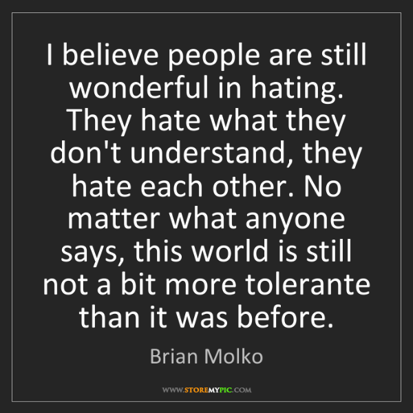 Brian Molko: I believe people are still wonderful in hating. They...