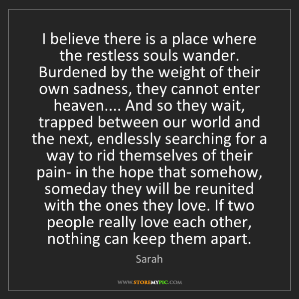 Sarah: I believe there is a place where the restless souls wander....