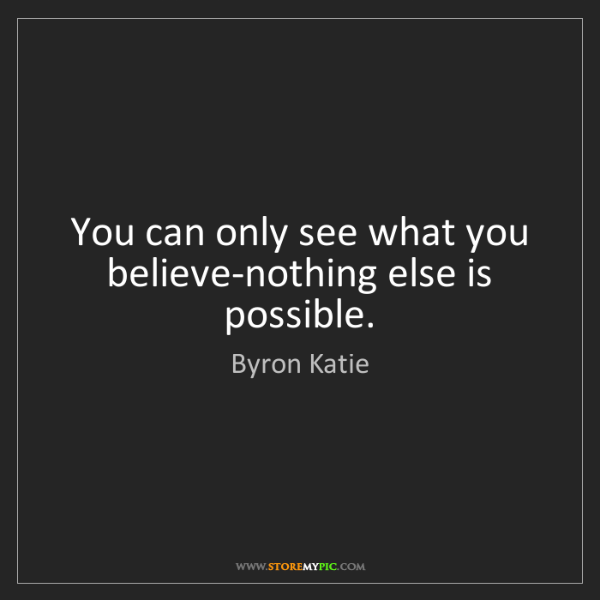 Byron Katie: You can only see what you believe-nothing else is possible.