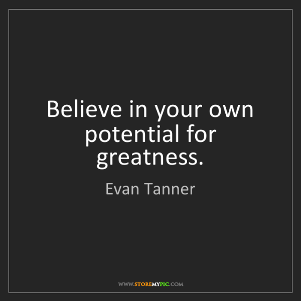 Evan Tanner: Believe in your own potential for greatness.