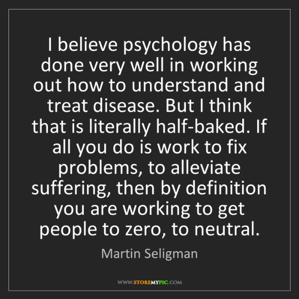 Martin Seligman: I believe psychology has done very well in working out...