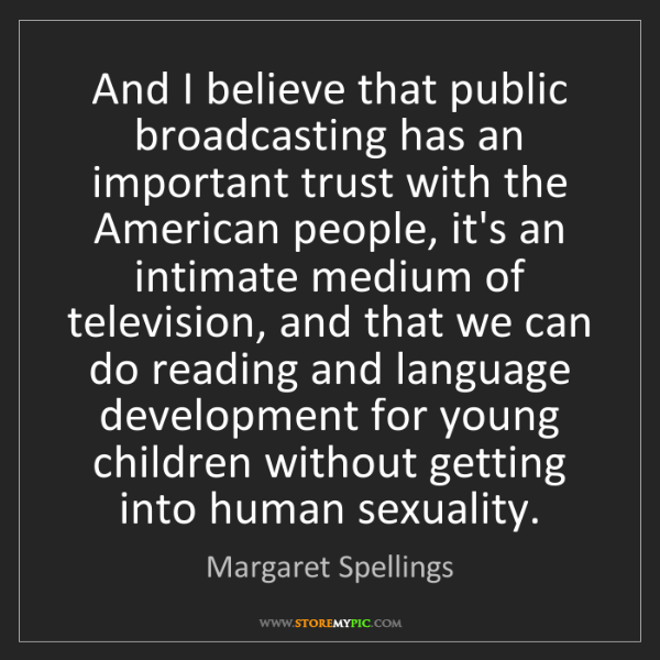 Margaret Spellings: And I believe that public broadcasting has an important...