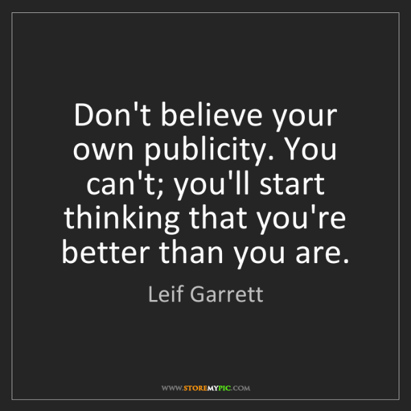 Leif Garrett: Don't believe your own publicity. You can't; you'll start...