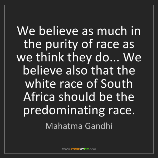 Mahatma Gandhi: We believe as much in the purity of race as we think...