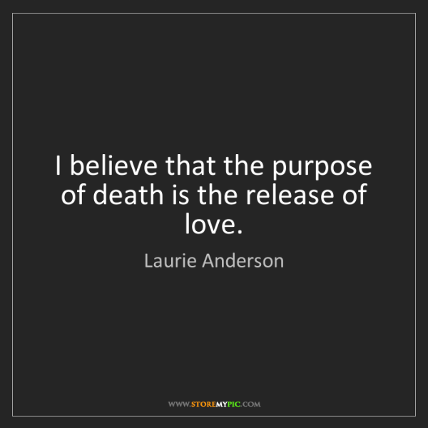 Laurie Anderson: I believe that the purpose of death is the release of...