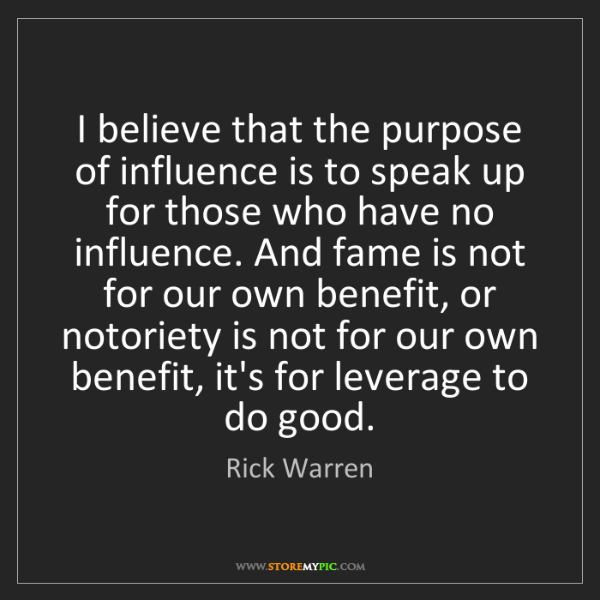 Rick Warren: I believe that the purpose of influence is to speak up...