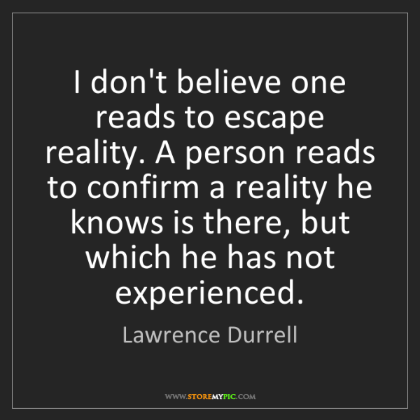 Lawrence Durrell: I don't believe one reads to escape reality. A person...