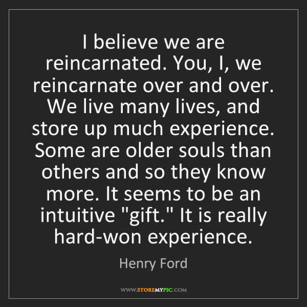 Henry Ford: I believe we are reincarnated. You, I, we reincarnate...
