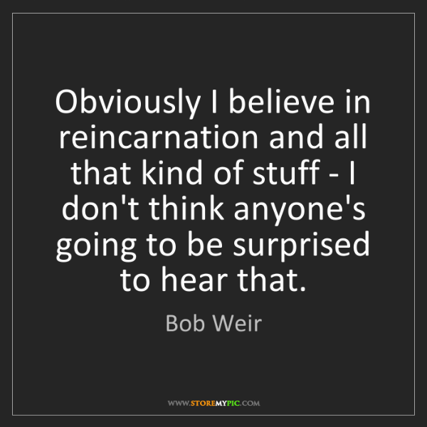Bob Weir: Obviously I believe in reincarnation and all that kind...