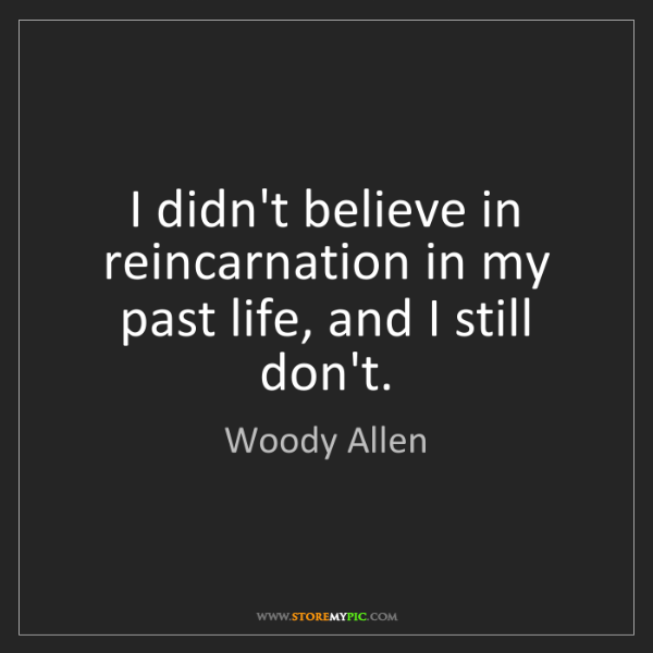 Woody Allen: I didn't believe in reincarnation in my past life, and...