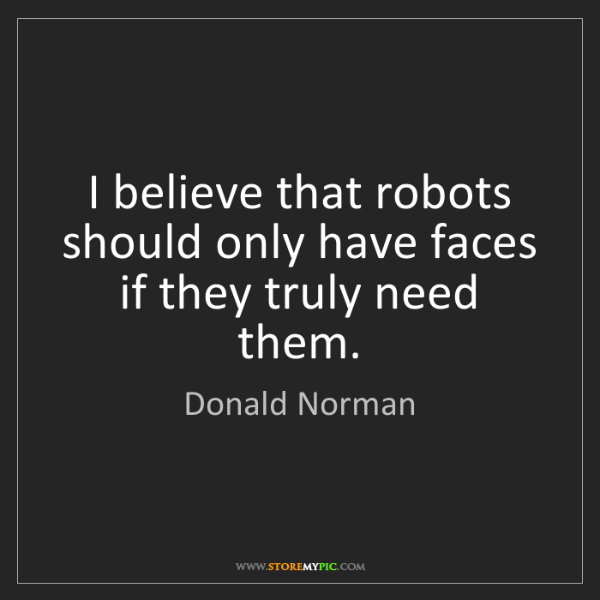 Donald Norman: I believe that robots should only have faces if they...