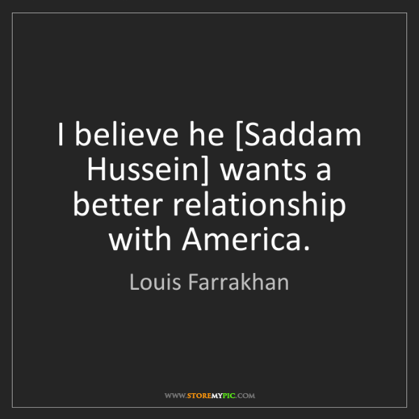 Louis Farrakhan: I believe he [Saddam Hussein] wants a better relationship...