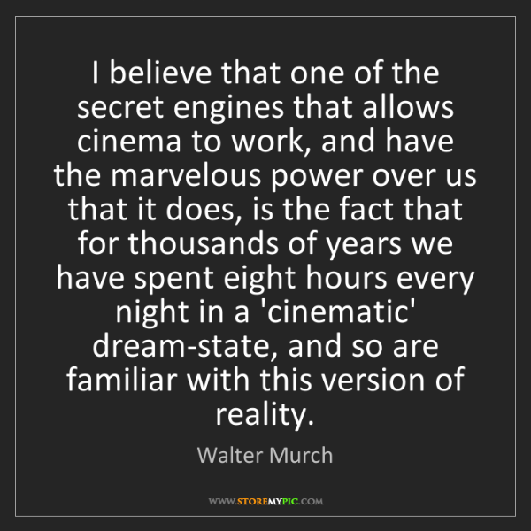 Walter Murch: I believe that one of the secret engines that allows...