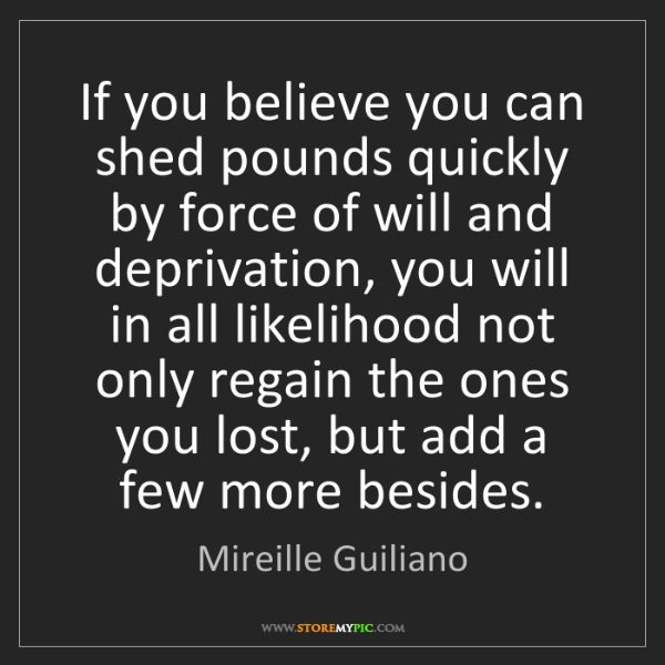 Mireille Guiliano: If you believe you can shed pounds quickly by force of...