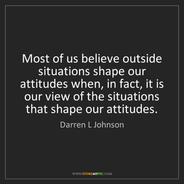 Darren L Johnson: Most of us believe outside situations shape our attitudes...