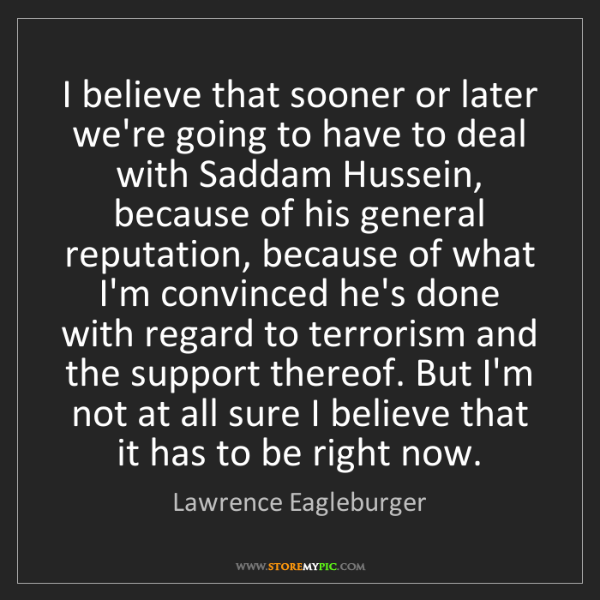 Lawrence Eagleburger: I believe that sooner or later we're going to have to...