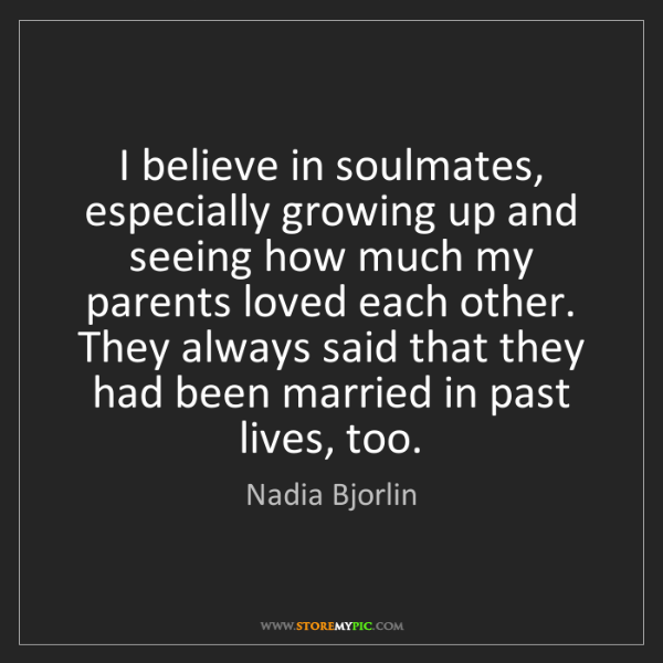 Nadia Bjorlin: I believe in soulmates, especially growing up and seeing...