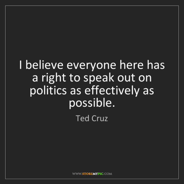 Ted Cruz: I believe everyone here has a right to speak out on politics...