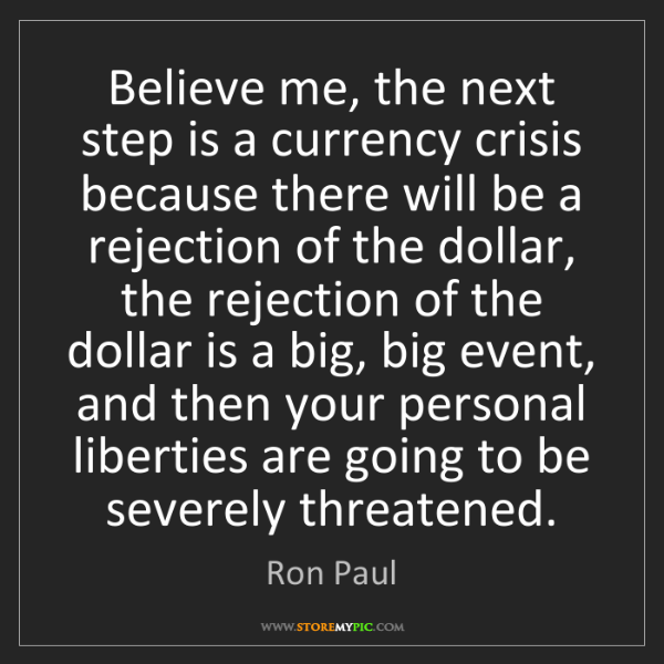 Ron Paul: Believe me, the next step is a currency crisis because...