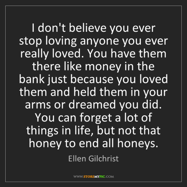 Ellen Gilchrist: I don't believe you ever stop loving anyone you ever...
