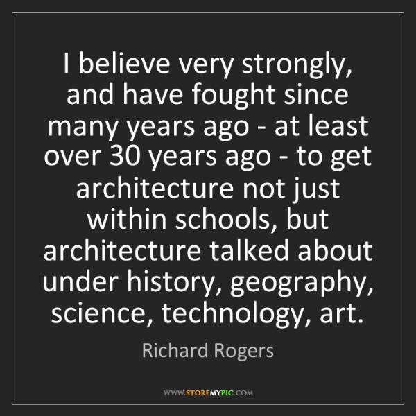 Richard Rogers: I believe very strongly, and have fought since many years...