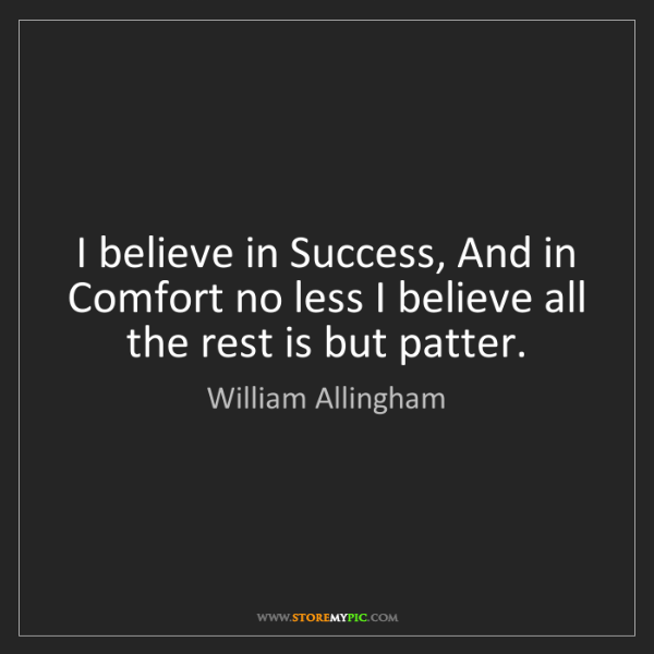 William Allingham: I believe in Success, And in Comfort no less I believe...