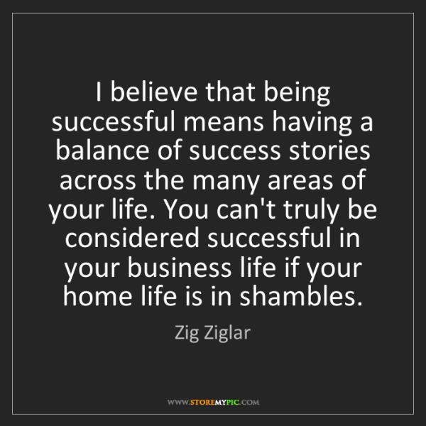 Zig Ziglar: I believe that being successful means having a balance...
