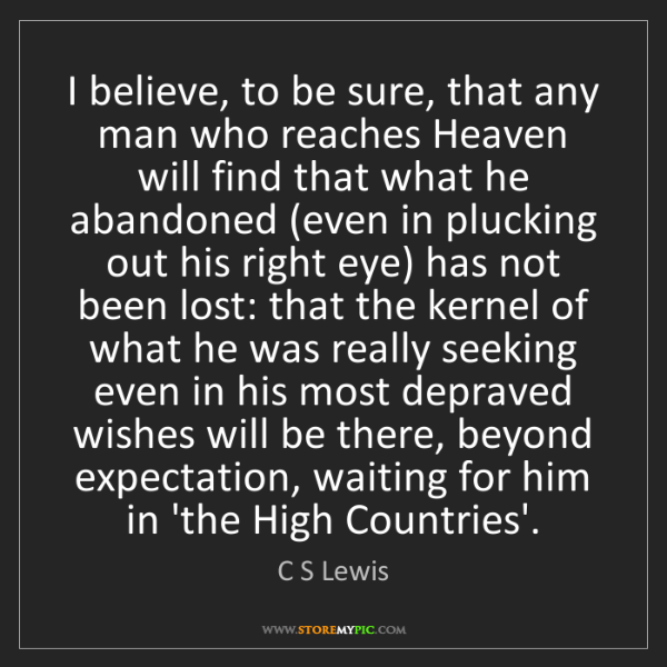 C S Lewis: I believe, to be sure, that any man who reaches Heaven...