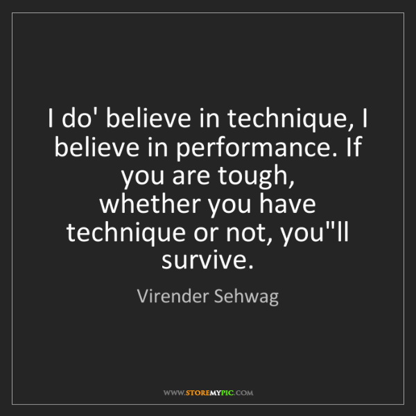 Virender Sehwag: I do' believe in technique, I believe in performance....