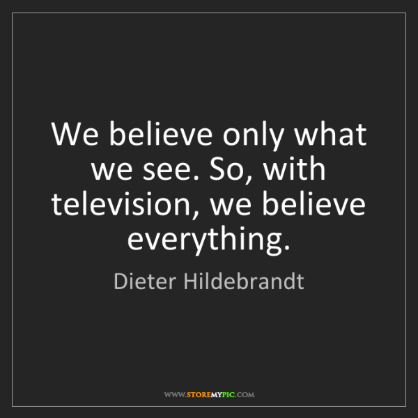 Dieter Hildebrandt: We believe only what we see. So, with television, we...