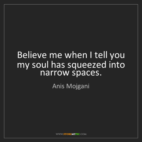 Anis Mojgani: Believe me when I tell you my soul has squeezed into...
