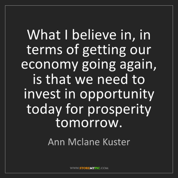 Ann Mclane Kuster: What I believe in, in terms of getting our economy going...