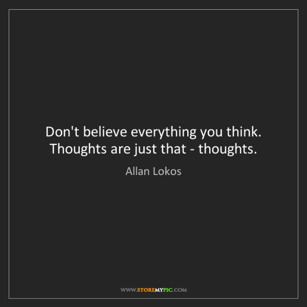 Allan Lokos: Don't believe everything you think. Thoughts are just...