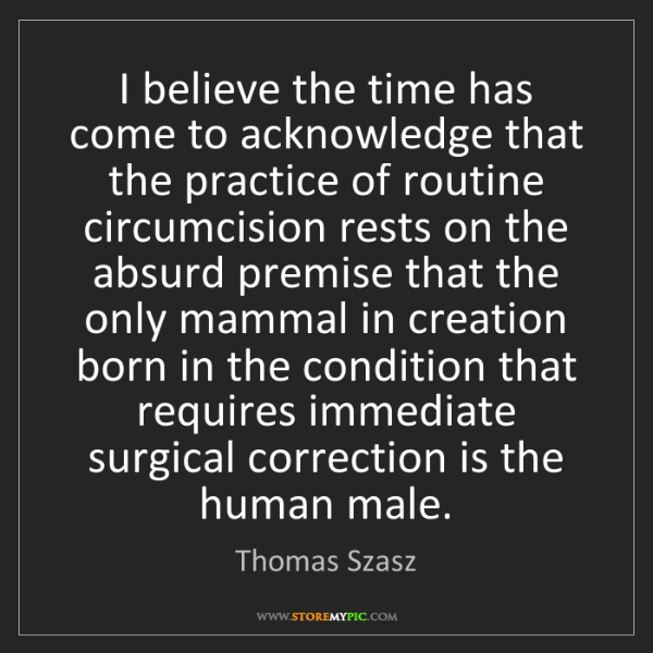 Thomas Szasz: I believe the time has come to acknowledge that the practice...