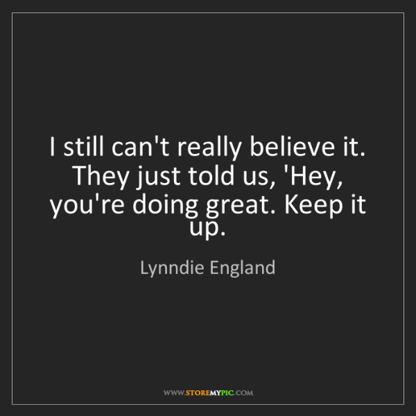 Lynndie England: I still can't really believe it. They just told us, 'Hey,...
