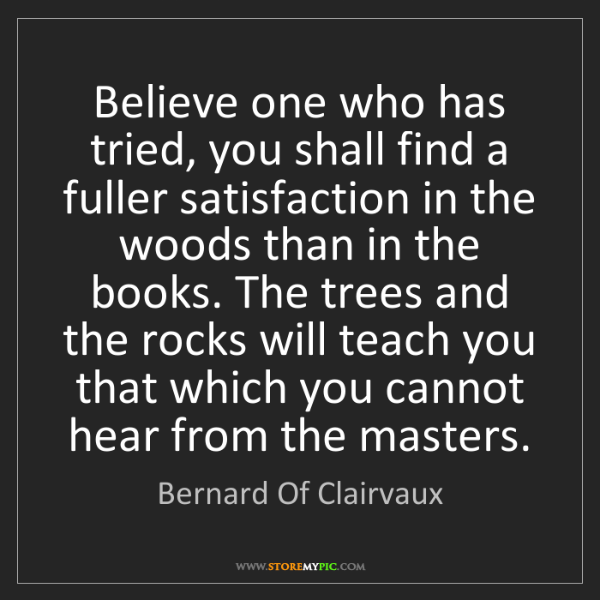 Bernard Of Clairvaux: Believe one who has tried, you shall find a fuller satisfaction...