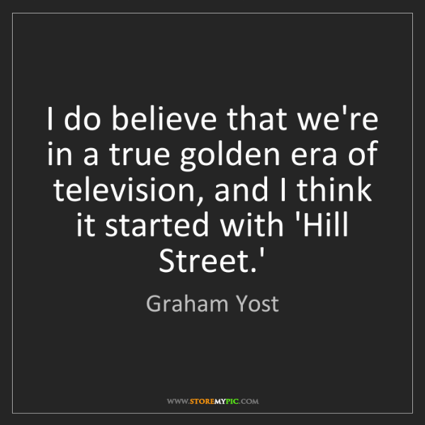 Graham Yost: I do believe that we're in a true golden era of television,...