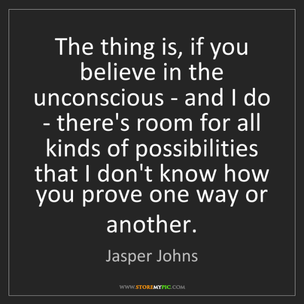 Jasper Johns: The thing is, if you believe in the unconscious - and...