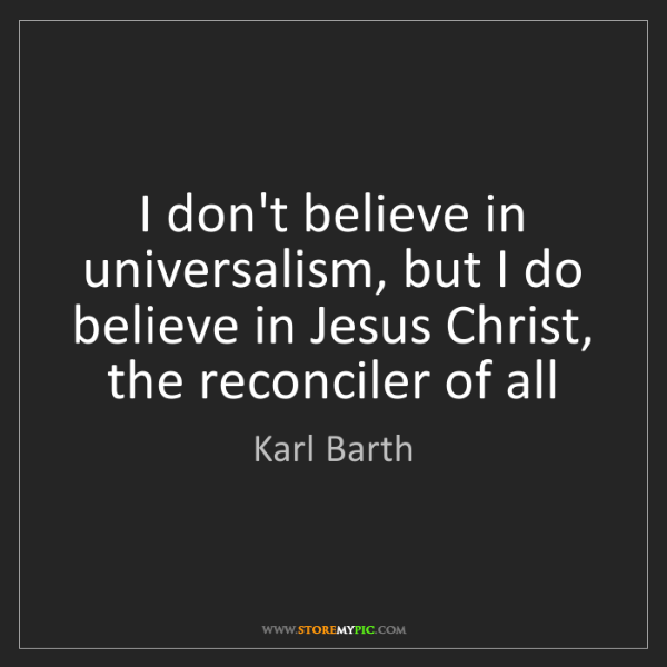 Karl Barth: I don't believe in universalism, but I do believe in...