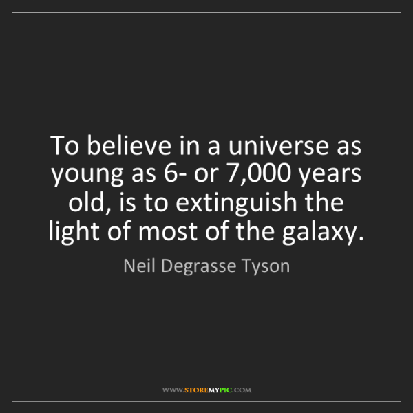 Neil Degrasse Tyson: To believe in a universe as young as 6- or 7,000 years...