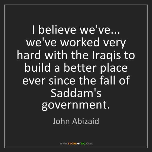 John Abizaid: I believe we've... we've worked very hard with the Iraqis...