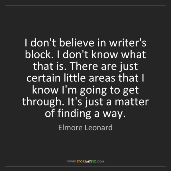 Elmore Leonard: I don't believe in writer's block. I don't know what...