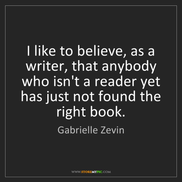 Gabrielle Zevin: I like to believe, as a writer, that anybody who isn't...
