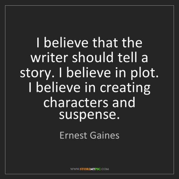 Ernest Gaines: I believe that the writer should tell a story. I believe...