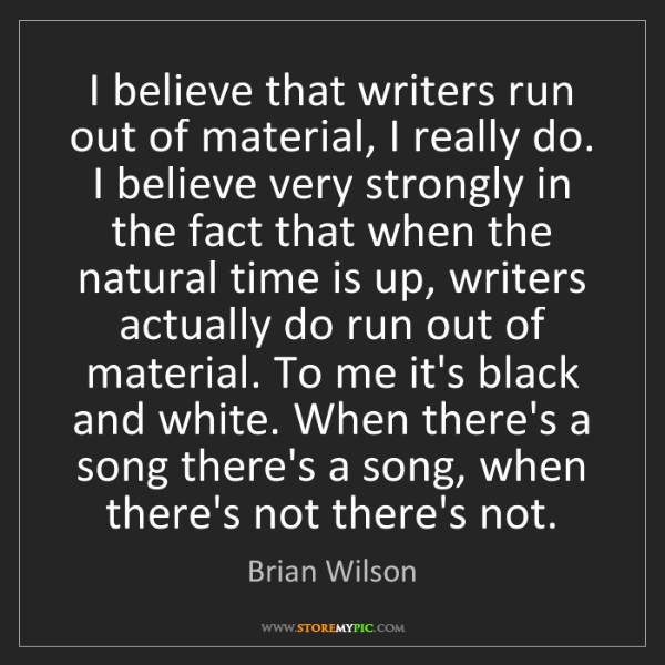 Brian Wilson: I believe that writers run out of material, I really...