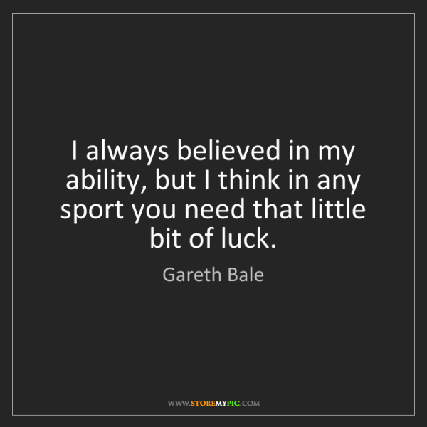 Gareth Bale: I always believed in my ability, but I think in any sport...