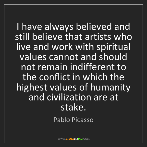 Pablo Picasso: I have always believed and still believe that artists...