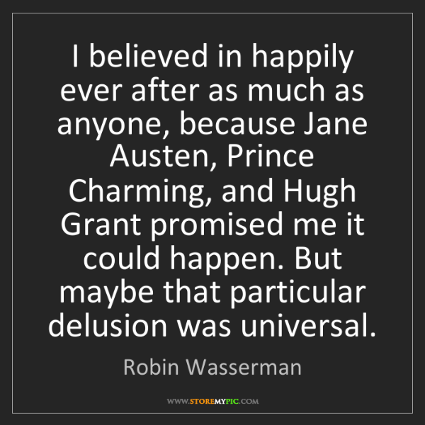 Robin Wasserman: I believed in happily ever after as much as anyone, because...