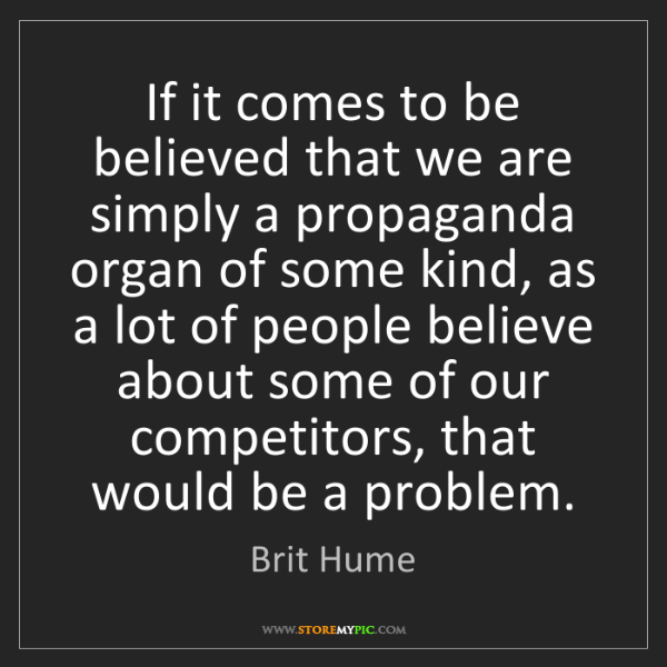 Brit Hume: If it comes to be believed that we are simply a propaganda...